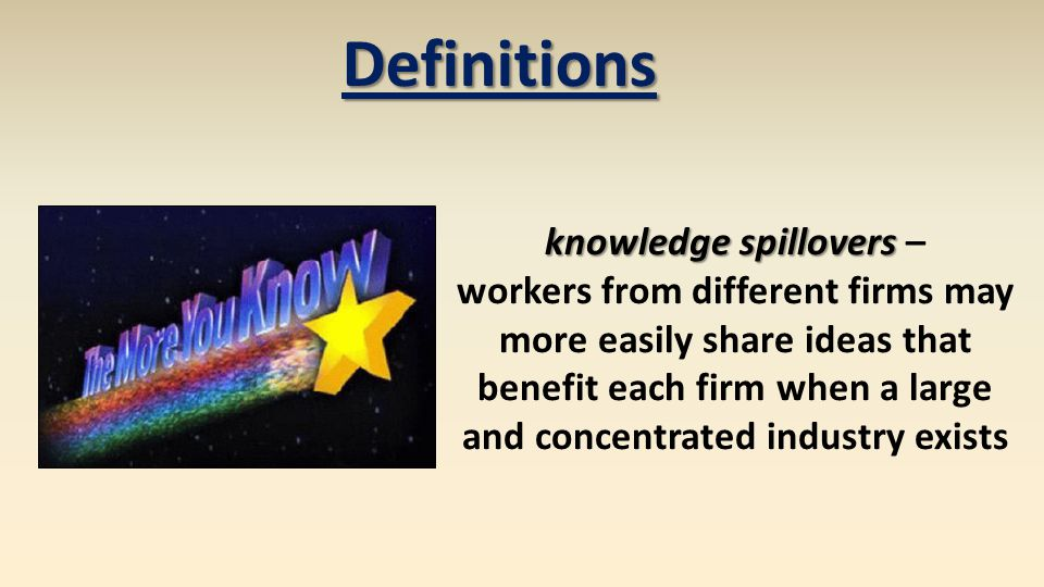 knowledge spillovers knowledge spillovers – workers from different firms may more easily share ideas that benefit each firm when a large and concentrated industry exists Definitions