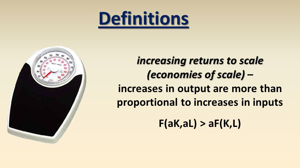 Definitions increasing returns to scale (economies of scale) (economies of scale) – increases in output are more than proportional to increases in inputs F(aK,aL) > aF(K,L)