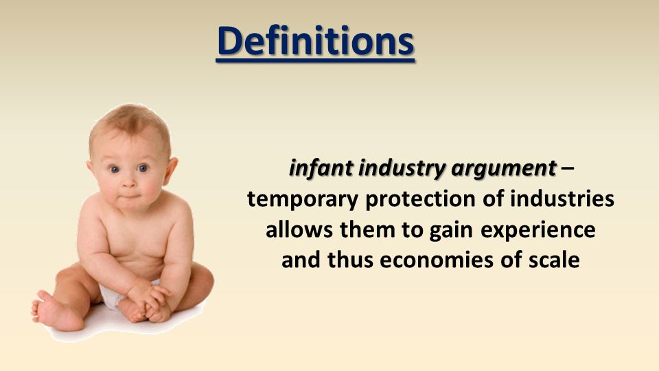 infant industry argument infant industry argument – temporary protection of industries allows them to gain experience and thus economies of scale Definitions