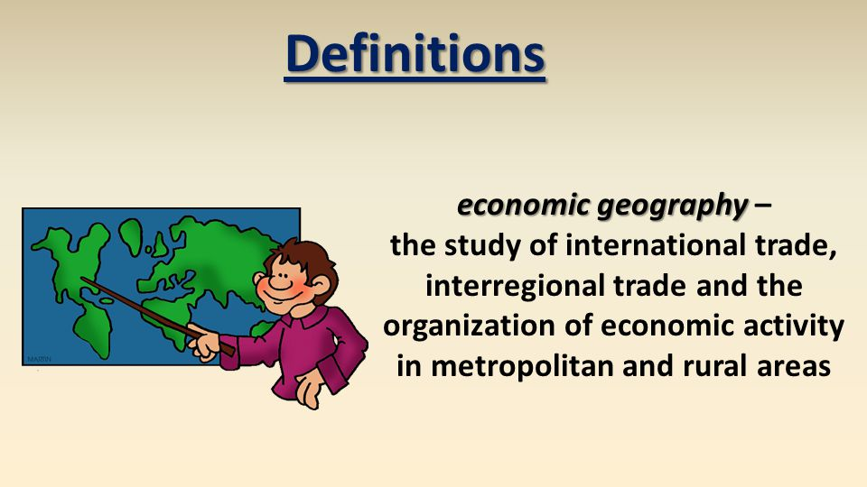 Definitions economic geography economic geography – the study of international trade, interregional trade and the organization of economic activity in metropolitan and rural areas