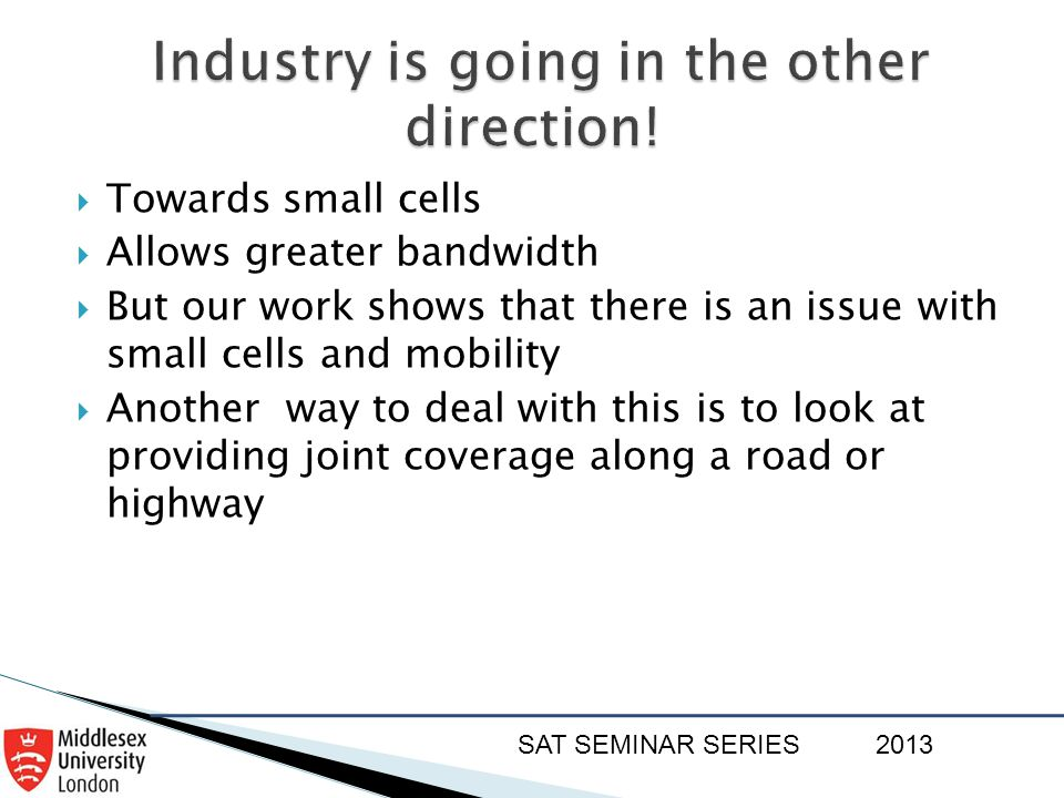 SAT SEMINAR SERIES2013  Towards small cells  Allows greater bandwidth  But our work shows that there is an issue with small cells and mobility  An
