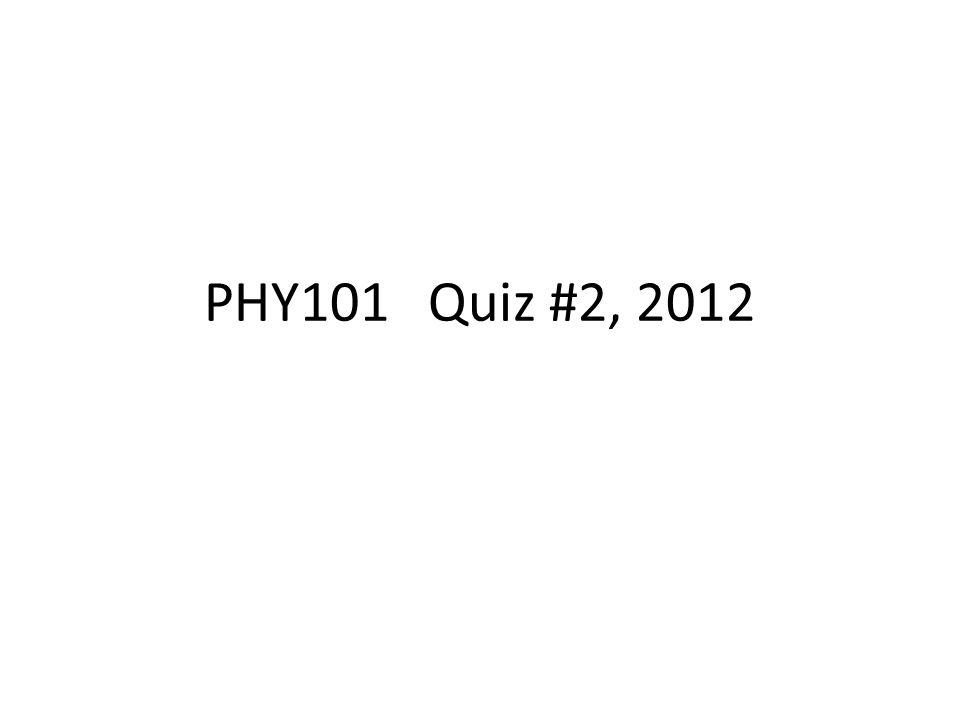 PHY101 Quiz #2, 2012