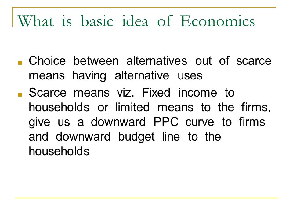 What is basic idea of Economics ■ Choice between alternatives out of scarce means having alternative uses ■ Scarce means viz. Fixed income to househol