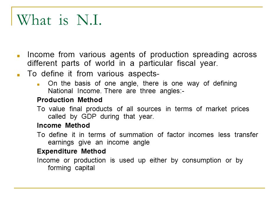 What is N.I. ■ Income from various agents of production spreading across different parts of world in a particular fiscal year. ■ To define it from var