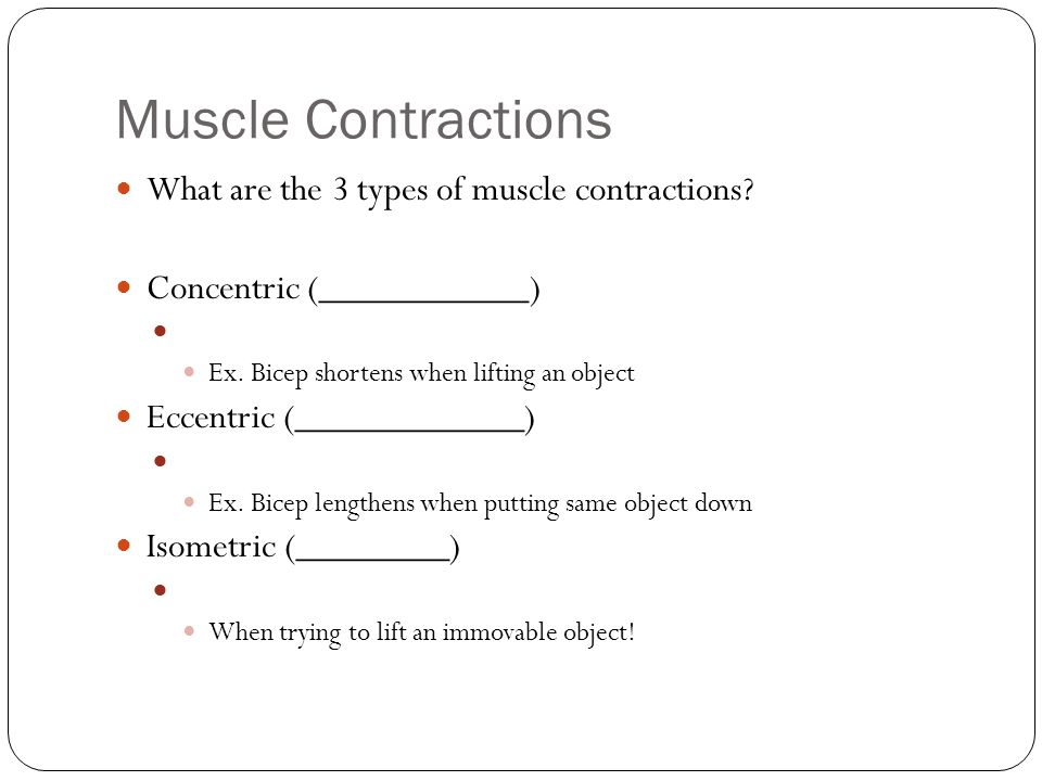 Muscle Contractions What are the 3 types of muscle contractions? Concentric (___________) Ex. Bicep shortens when lifting an object Eccentric (_______