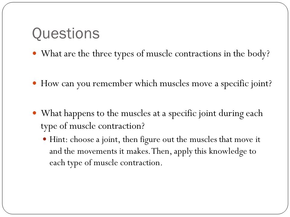 Questions What are the three types of muscle contractions in the body? How can you remember which muscles move a specific joint? What happens to the m