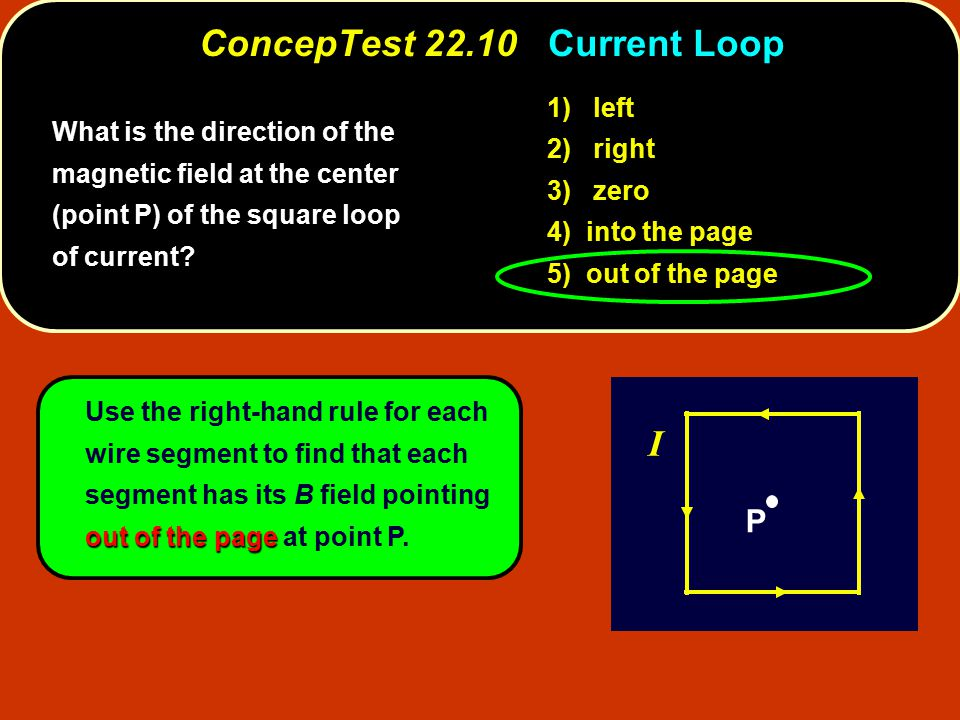 out of the page Use the right-hand rule for each wire segment to find that each segment has its B field pointing out of the page at point P. ConcepTes