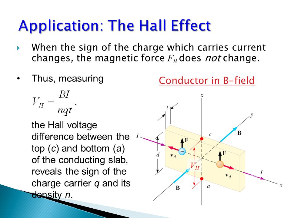  When the sign of the charge which carries current changes, the magnetic force F B does not change. Thus, measuring the Hall voltage difference betwe