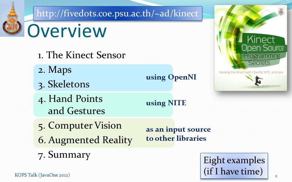Overview using OpenNI using NITE as an input source to other libraries KOPS Talk (JavaOne 2012) 2 http://fivedots.coe.psu.ac.th/~ad/kinect Eight examp