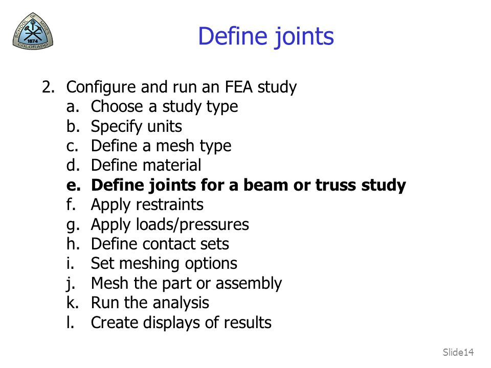 Slide14 Define joints 2.Configure and run an FEA study a.Choose a study type b.Specify units c.Define a mesh type d.Define material e.Define joints for a beam or truss study f.Apply restraints g.Apply loads/pressures h.Define contact sets i.Set meshing options j.Mesh the part or assembly k.Run the analysis l.Create displays of results
