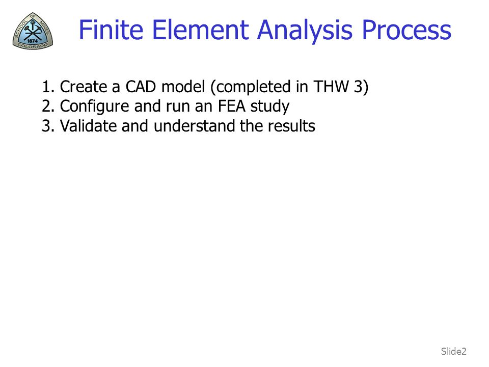 Slide2 Finite Element Analysis Process 1.Create a CAD model (completed in THW 3) 2.Configure and run an FEA study 3.Validate and understand the results