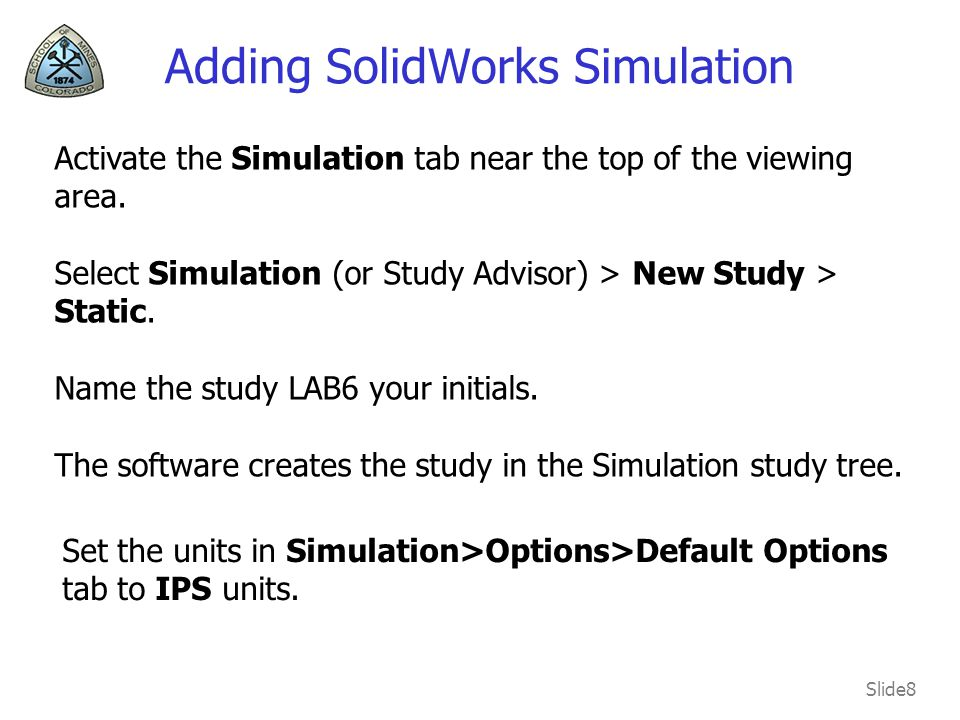 Slide8 Adding SolidWorks Simulation Activate the Simulation tab near the top of the viewing area.