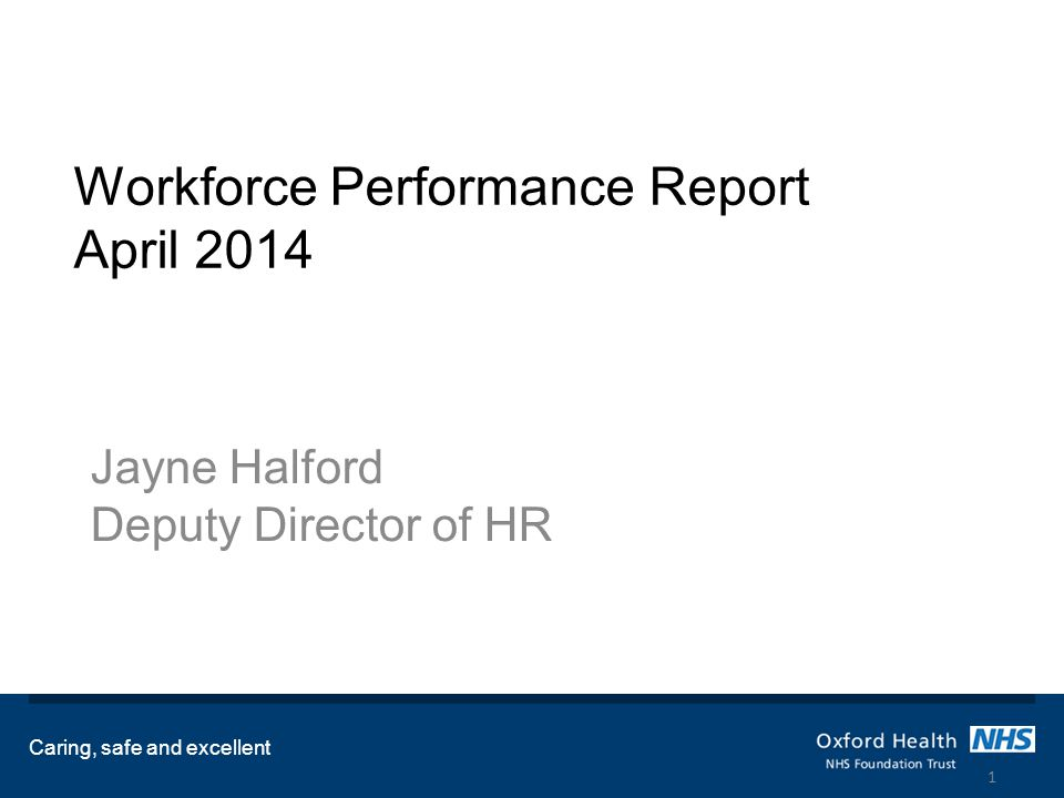 Workforce Performance Report April 2014 Jayne Halford Deputy Director of HR Caring, safe and excellent 1