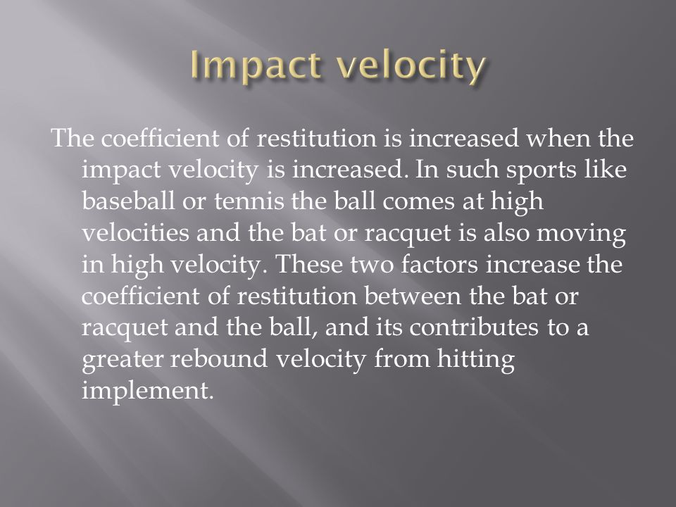 The coefficient of restitution is increased when the impact velocity is increased.