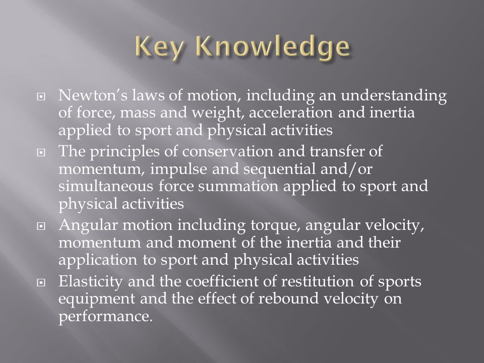  Newton's laws of motion, including an understanding of force, mass and weight, acceleration and inertia applied to sport and physical activities  The principles of conservation and transfer of momentum, impulse and sequential and/or simultaneous force summation applied to sport and physical activities  Angular motion including torque, angular velocity, momentum and moment of the inertia and their application to sport and physical activities  Elasticity and the coefficient of restitution of sports equipment and the effect of rebound velocity on performance.