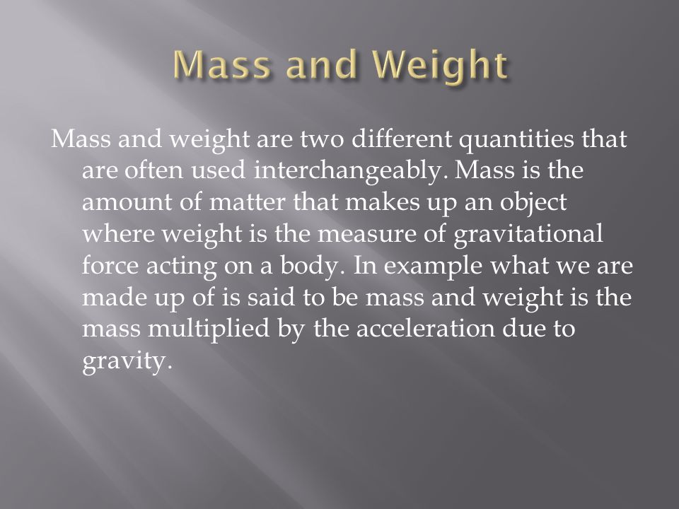 Mass and weight are two different quantities that are often used interchangeably.