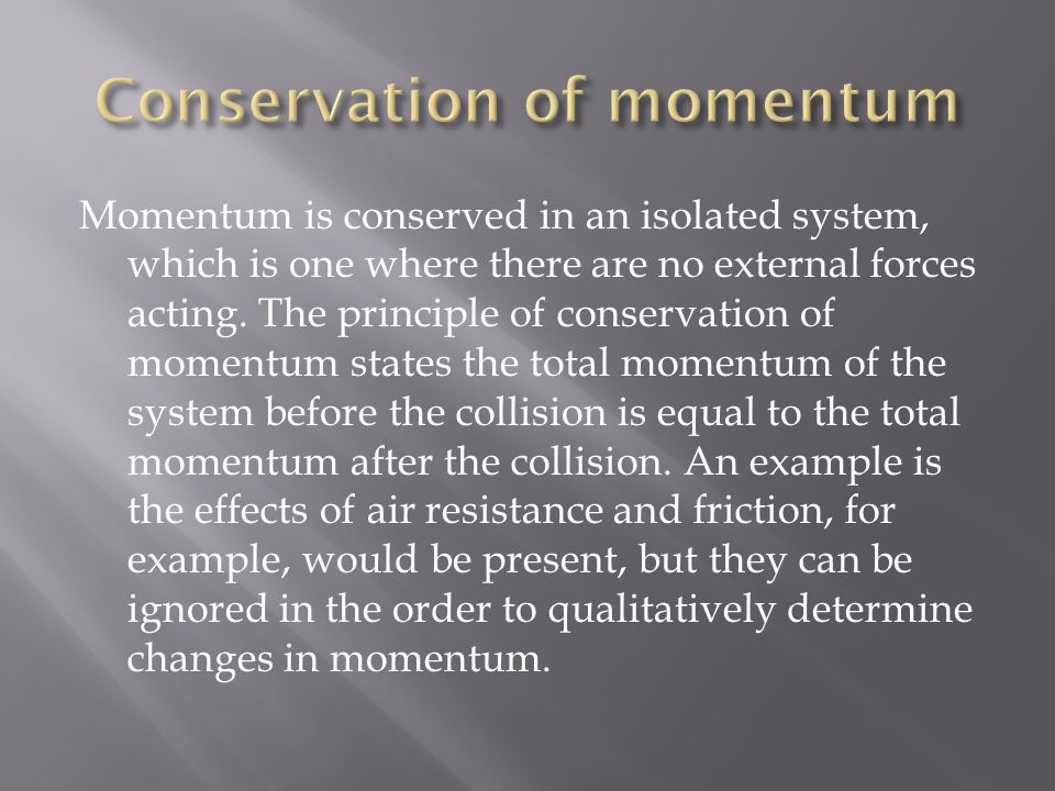 Momentum is conserved in an isolated system, which is one where there are no external forces acting.