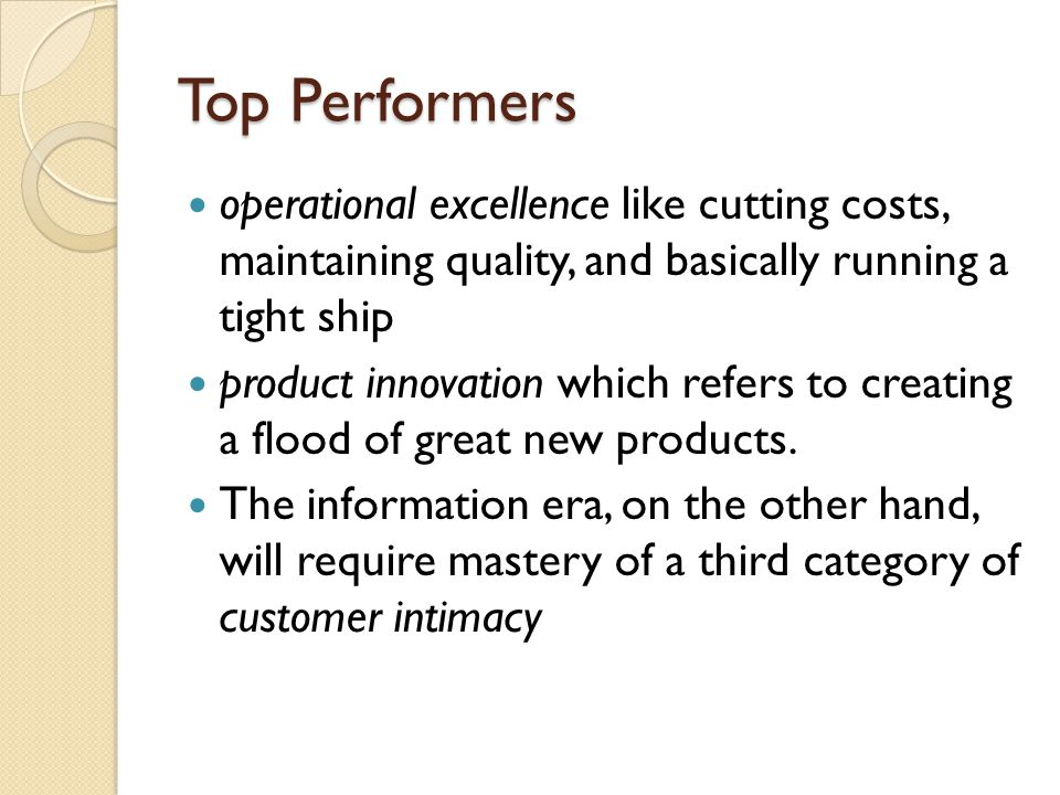 Top Performers operational excellence like cutting costs, maintaining quality, and basically running a tight ship product innovation which refers to c