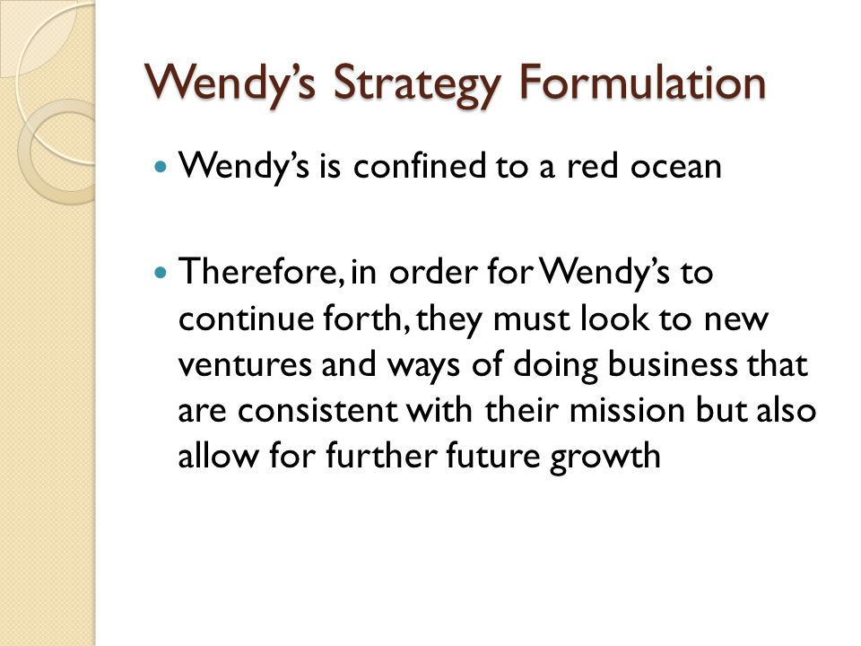 Wendy's Strategy Formulation Wendy's is confined to a red ocean Therefore, in order for Wendy's to continue forth, they must look to new ventures and