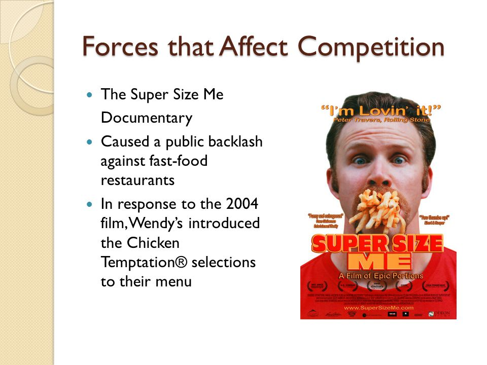 Forces that Affect Competition The Super Size Me Documentary Caused a public backlash against fast-food restaurants In response to the 2004 film, Wend