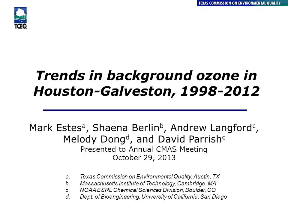 Trends in background ozone in Houston-Galveston, 1998-2012 Air Quality Division Mark Estes a, Shaena Berlin b, Andrew Langford c, Melody Dong d, and David Parrish c Presented to Annual CMAS Meeting October 29, 2013 a.Texas Commission on Environmental Quality, Austin, TX b.Massachusetts Institute of Technology, Cambridge, MA c.NOAA ESRL Chemical Sciences Division, Boulder, CO d.Dept.