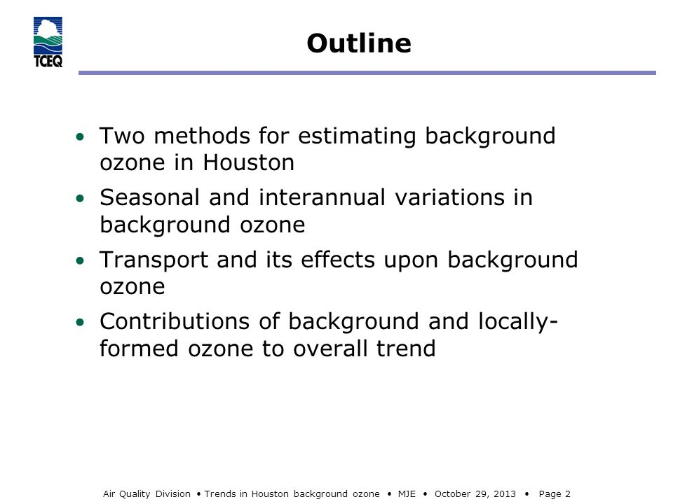 Air Quality Division Trends in Houston background ozone MJE October 29, 2013 Page 2 Outline Two methods for estimating background ozone in Houston Seasonal and interannual variations in background ozone Transport and its effects upon background ozone Contributions of background and locally- formed ozone to overall trend