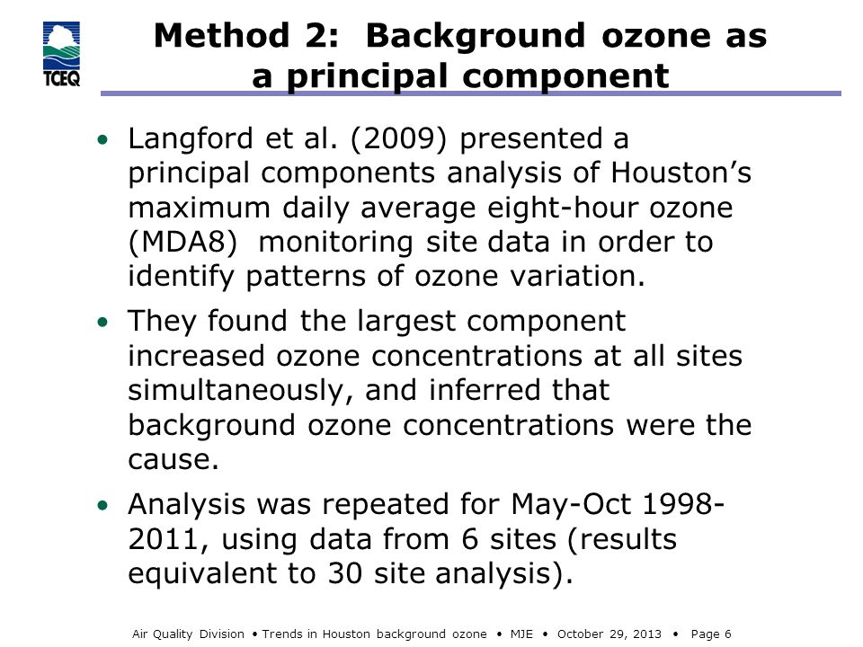 Air Quality Division Trends in Houston background ozone MJE October 29, 2013 Page 7 TCEQ-estimated Houston background ozone for every day from April 1, 2000 to October 31, 2012 Median background ozone: 30 ppbv Mean: 32.6 ppbv 95 th percentile: 58 ppbv Clearly, there are systematic variations in background ozone during the ozone season.