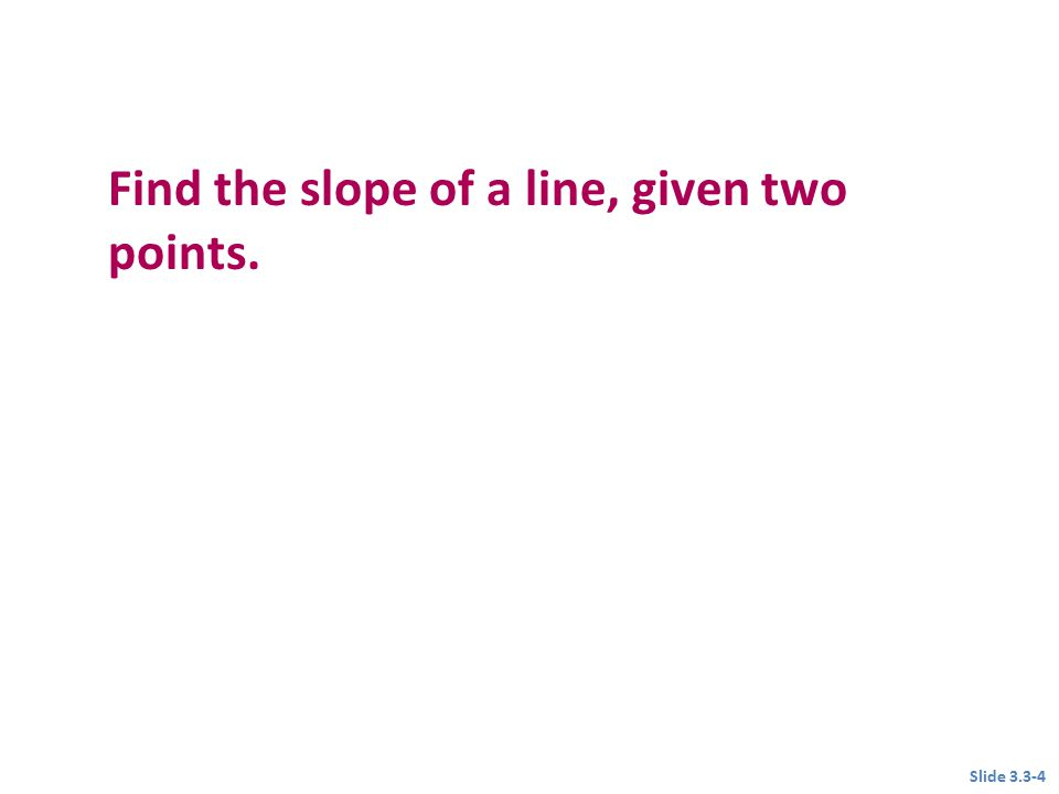 Objective 1 Find the slope of a line, given two points. Slide 3.3-4
