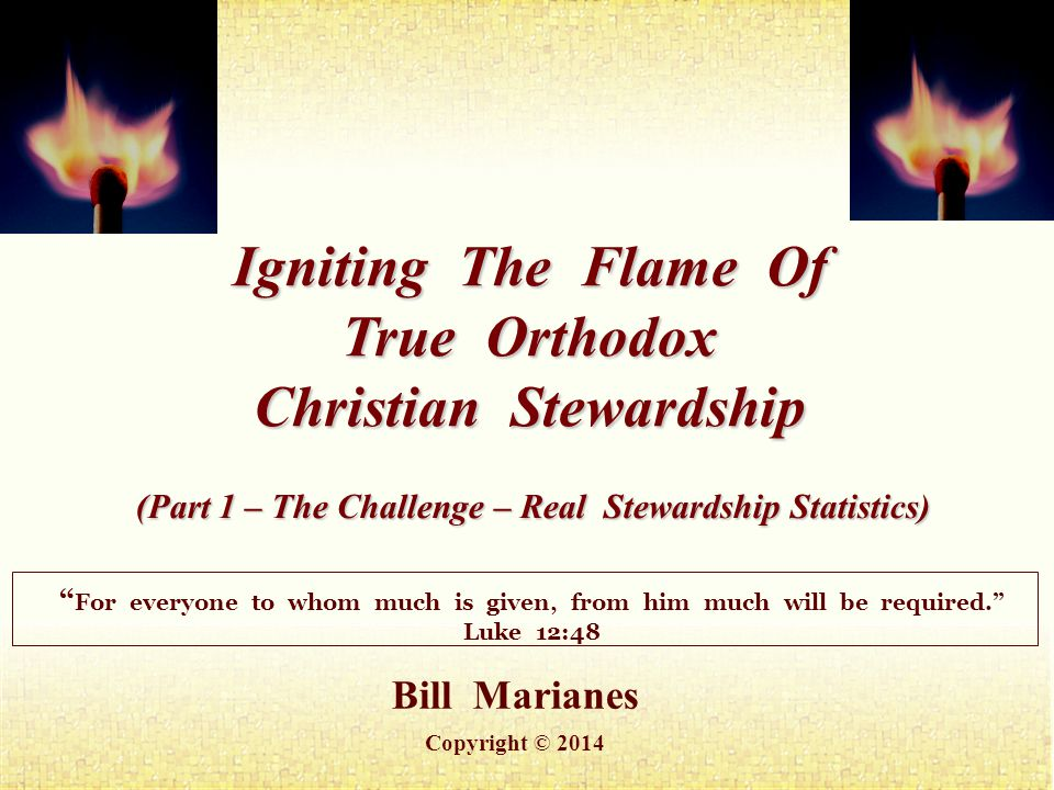 Bill Marianes Copyright © 2014 Igniting The Flame Of True Orthodox Christian Stewardship For everyone to whom much is given, from him much will be required. Luke 12:48 (Part 1 – The Challenge – Real Stewardship Statistics)