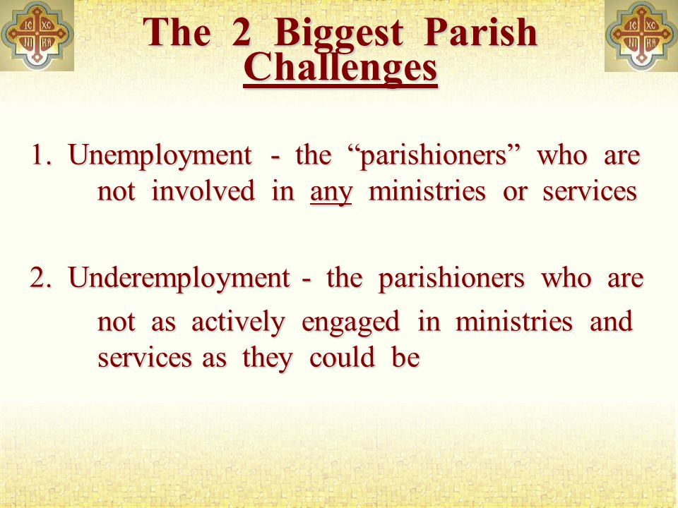 The 2 Biggest Parish Challenges 1.Unemployment - the parishioners who are not involved in any ministries or services 2.Underemployment - the parishioners who are not as actively engaged in ministries and services as they could be not as actively engaged in ministries and services as they could be