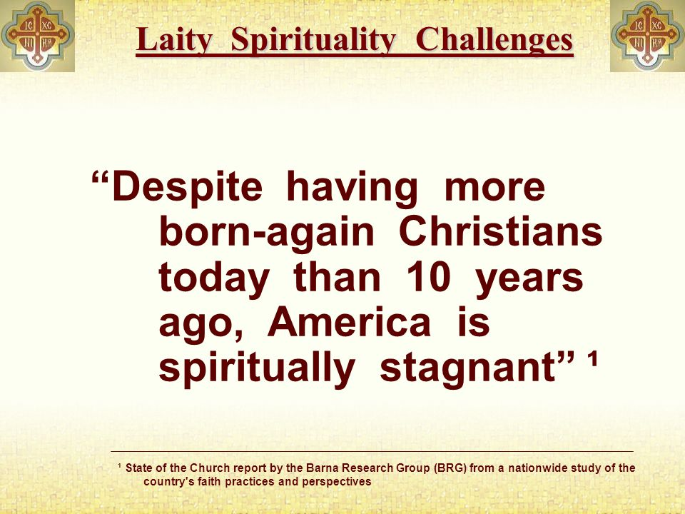 Laity Spirituality Challenges¹ ¹ State of the Church report by the Barna Research Group (BRG) from a nationwide study of the country s faith practices and perspectives Regular Bible reading dropped over the last decade from 45% to 37%.