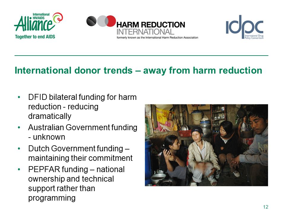 DFID bilateral funding for harm reduction - reducing dramatically Australian Government funding - unknown Dutch Government funding – maintaining their commitment PEPFAR funding – national ownership and technical support rather than programming International donor trends – away from harm reduction 12