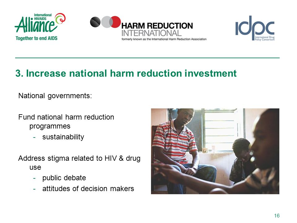 National governments: Fund national harm reduction programmes -sustainability Address stigma related to HIV & drug use -public debate -attitudes of decision makers 3.