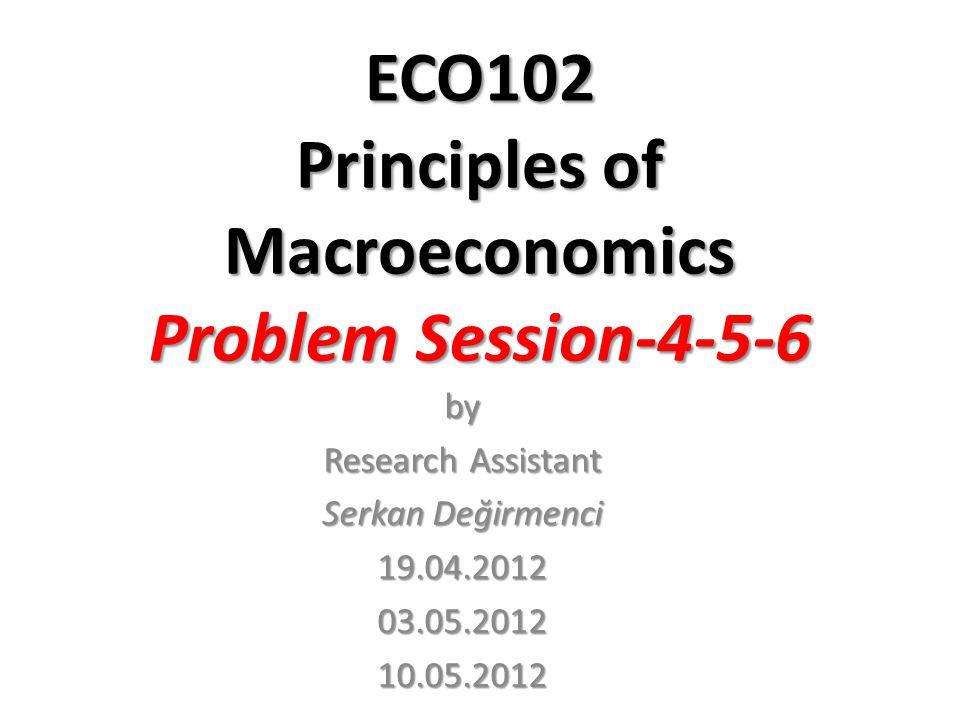 ECO102 Principles of Macroeconomics Problem Session-4-5-6 by Research Assistant Serkan Değirmenci 19.04.2012 03.05.201210.05.2012