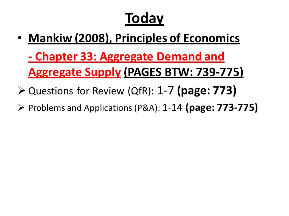 Today Mankiw (2008), Principles of Economics - Chapter 33: Aggregate Demand and Aggregate Supply (PAGES BTW: 739-775)  Questions for Review (QfR): 1-