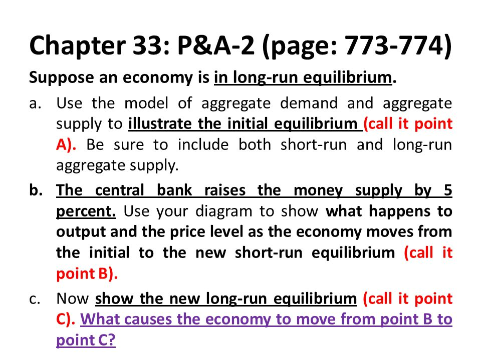 Chapter 33: P&A-2 (page: 773-774) Suppose an economy is in long-run equilibrium. a.Use the model of aggregate demand and aggregate supply to illustrat