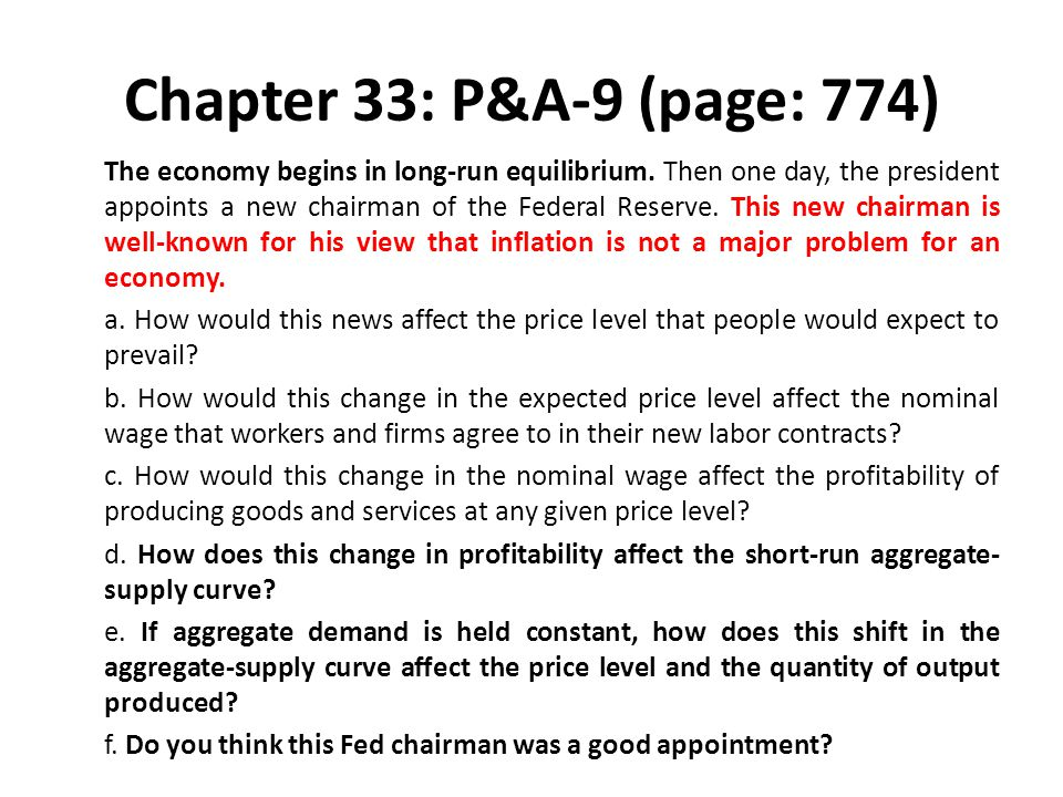 Chapter 33: P&A-9 (page: 774) The economy begins in long-run equilibrium. Then one day, the president appoints a new chairman of the Federal Reserve.