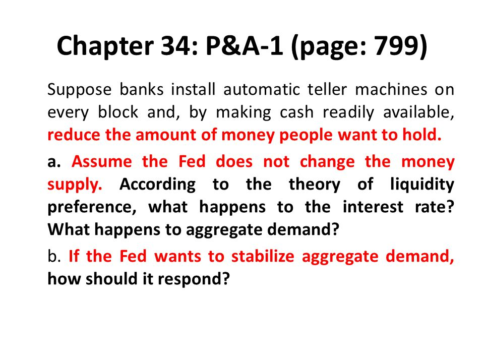 Chapter 34: P&A-1 (page: 799) Suppose banks install automatic teller machines on every block and, by making cash readily available, reduce the amount