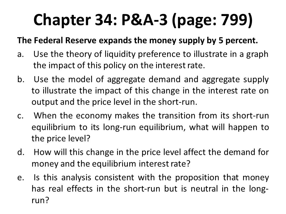 Chapter 34: P&A-3 (page: 799) The Federal Reserve expands the money supply by 5 percent. a.Use the theory of liquidity preference to illustrate in a g