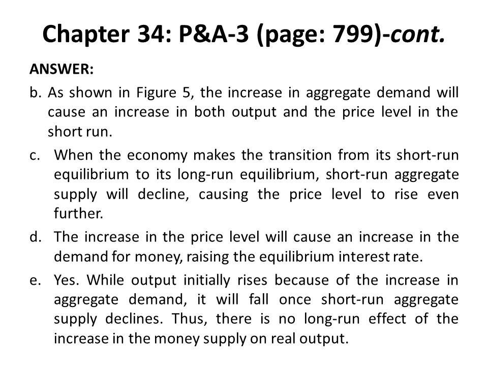 Chapter 34: P&A-3 (page: 799)-cont. ANSWER: b.As shown in Figure 5, the increase in aggregate demand will cause an increase in both output and the pri