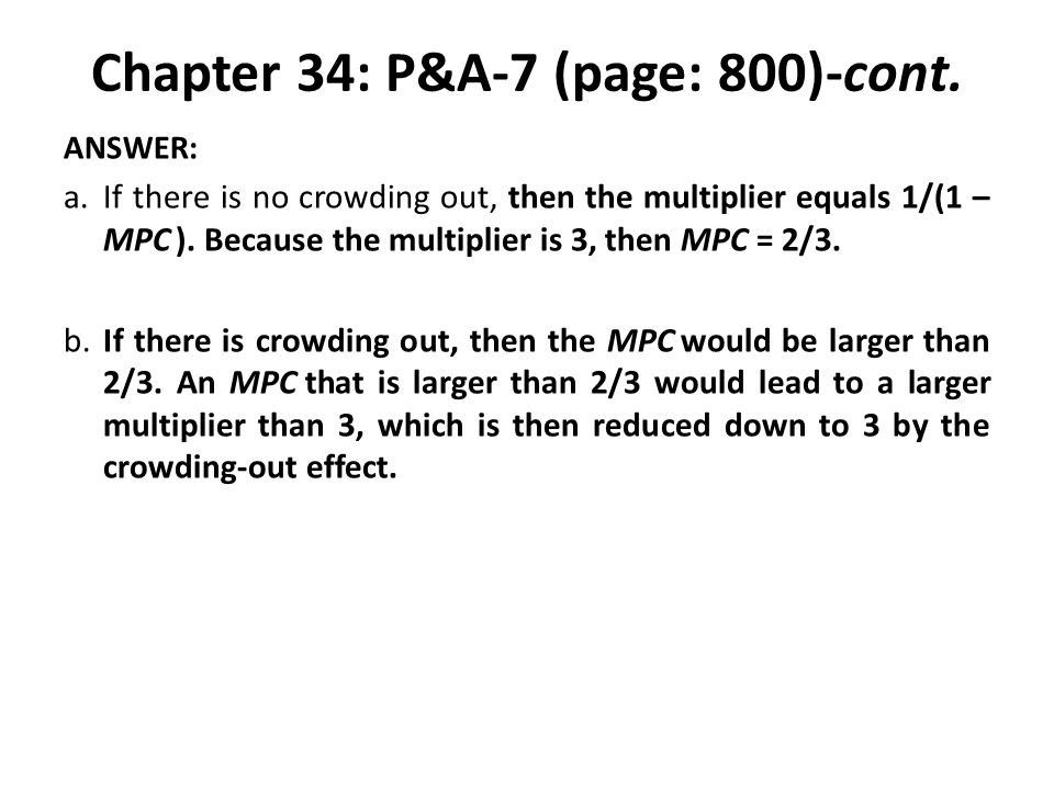 Chapter 34: P&A-7 (page: 800)-cont. ANSWER: a.If there is no crowding out, then the multiplier equals 1/(1 – MPC ). Because the multiplier is 3, then