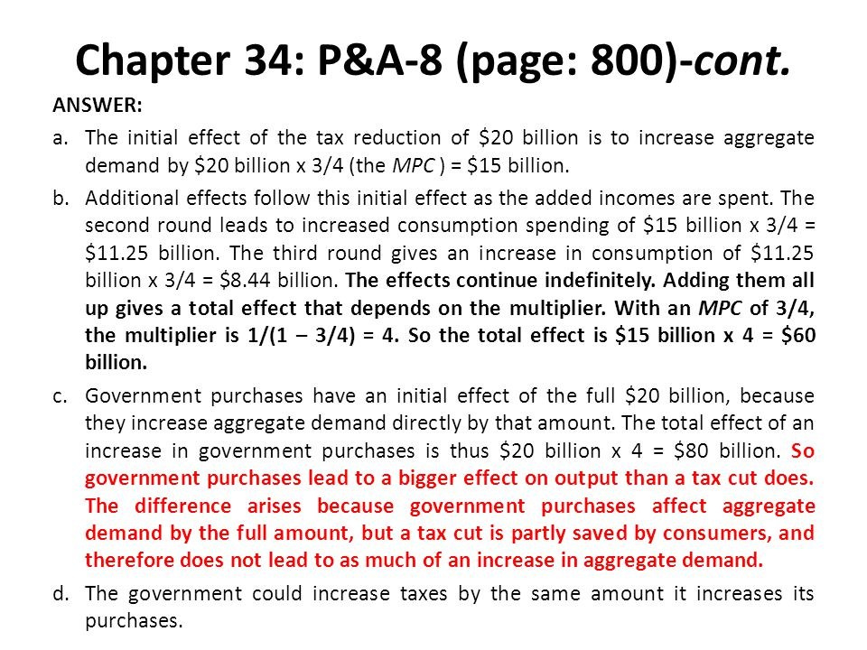 Chapter 34: P&A-8 (page: 800)-cont. ANSWER: a.The initial effect of the tax reduction of $20 billion is to increase aggregate demand by $20 billion x