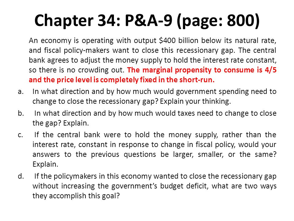 Chapter 34: P&A-9 (page: 800) An economy is operating with output $400 billion below its natural rate, and fiscal policy-makers want to close this rec