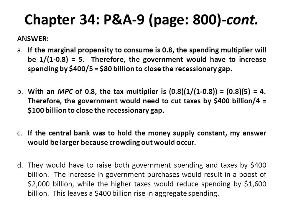 Chapter 34: P&A-9 (page: 800)-cont. ANSWER: a.If the marginal propensity to consume is 0.8, the spending multiplier will be 1/(1-0.8) = 5. Therefore,
