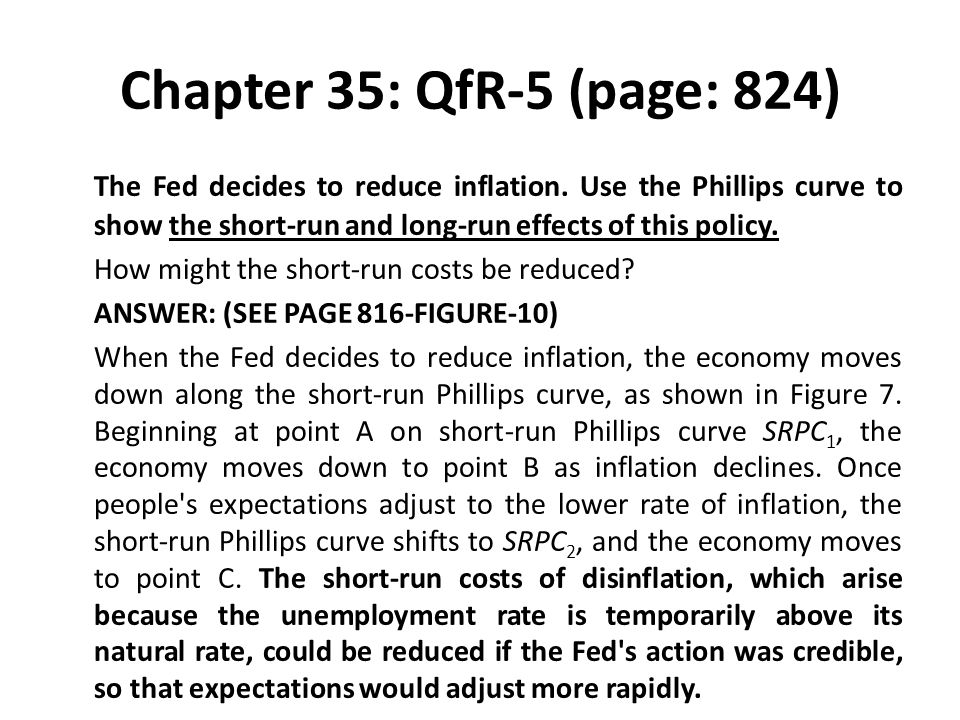 Chapter 35: QfR-5 (page: 824) The Fed decides to reduce inflation. Use the Phillips curve to show the short-run and long-run effects of this policy. H