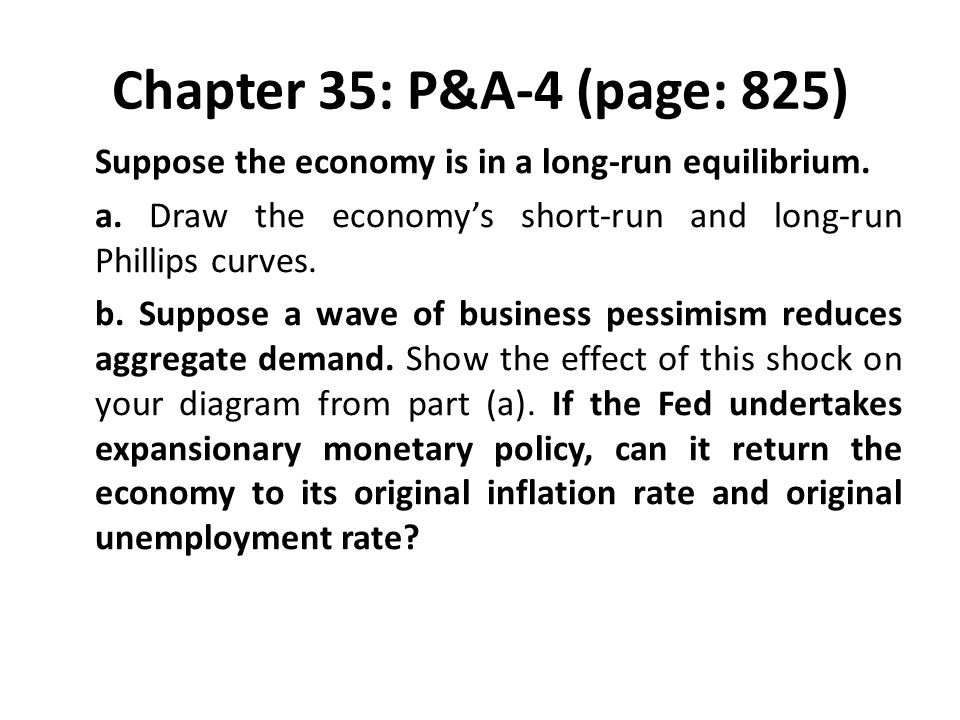 Chapter 35: P&A-4 (page: 825) Suppose the economy is in a long-run equilibrium. a. Draw the economy's short-run and long-run Phillips curves. b. Suppo