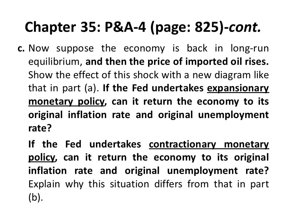 Chapter 35: P&A-4 (page: 825)-cont. c.Now suppose the economy is back in long-run equilibrium, and then the price of imported oil rises. Show the effe