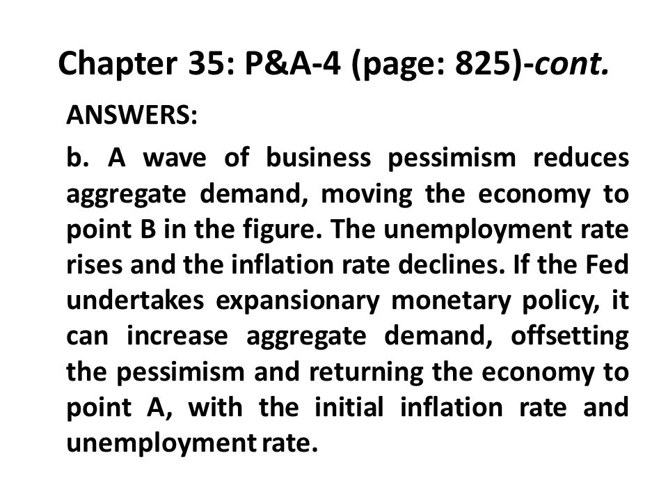 Chapter 35: P&A-4 (page: 825)-cont. ANSWERS: b.A wave of business pessimism reduces aggregate demand, moving the economy to point B in the figure. The