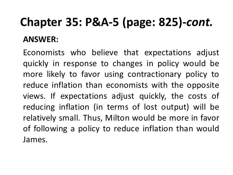Chapter 35: P&A-5 (page: 825)-cont. ANSWER: Economists who believe that expectations adjust quickly in response to changes in policy would be more lik