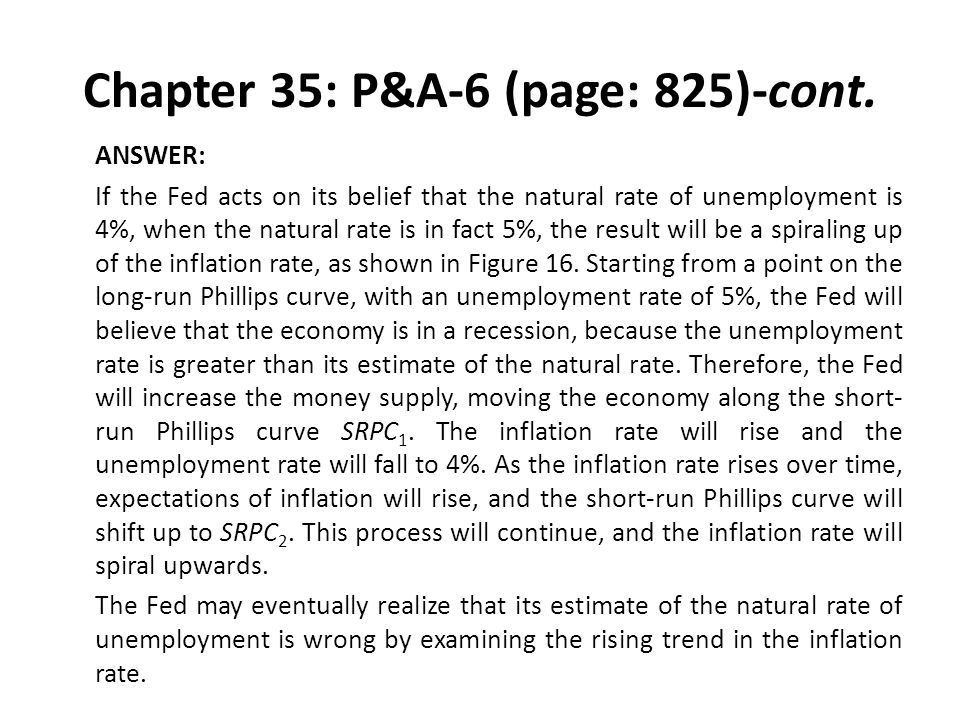 Chapter 35: P&A-6 (page: 825)-cont. ANSWER: If the Fed acts on its belief that the natural rate of unemployment is 4%, when the natural rate is in fac